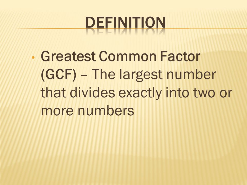 Definition Greatest Common Factor (GCF) – The largest number that divides exactly into two or more numbers.