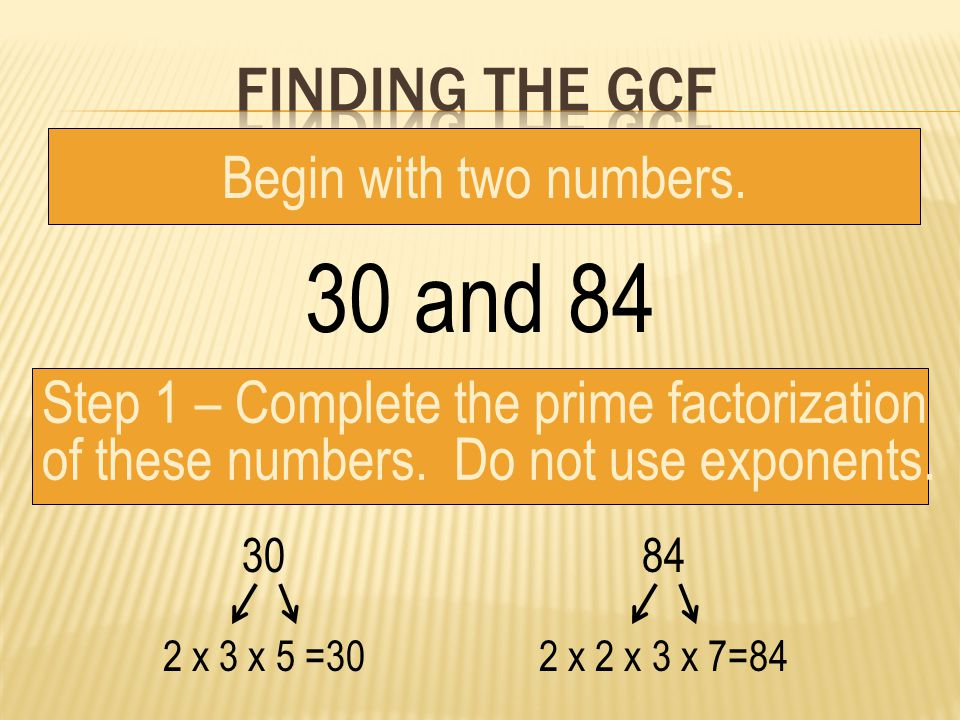 30 and 84 Finding the gcf Begin with two numbers.