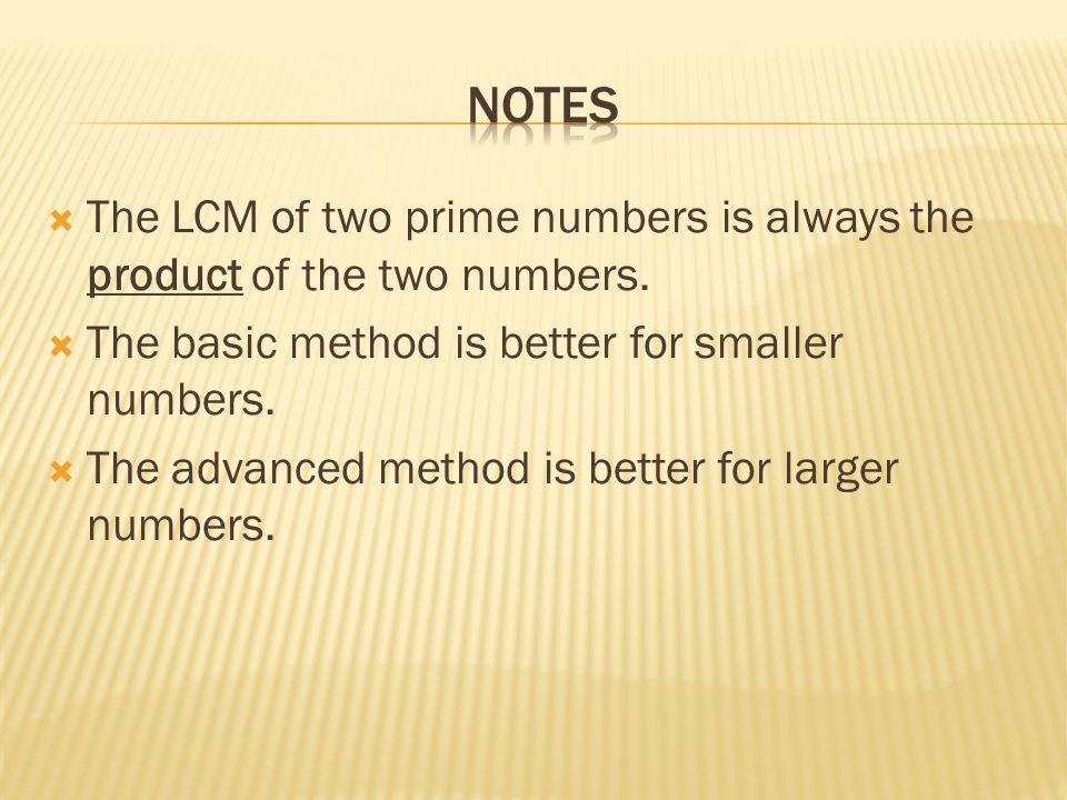 Notes The LCM of two prime numbers is always the product of the two numbers. The basic method is better for smaller numbers.