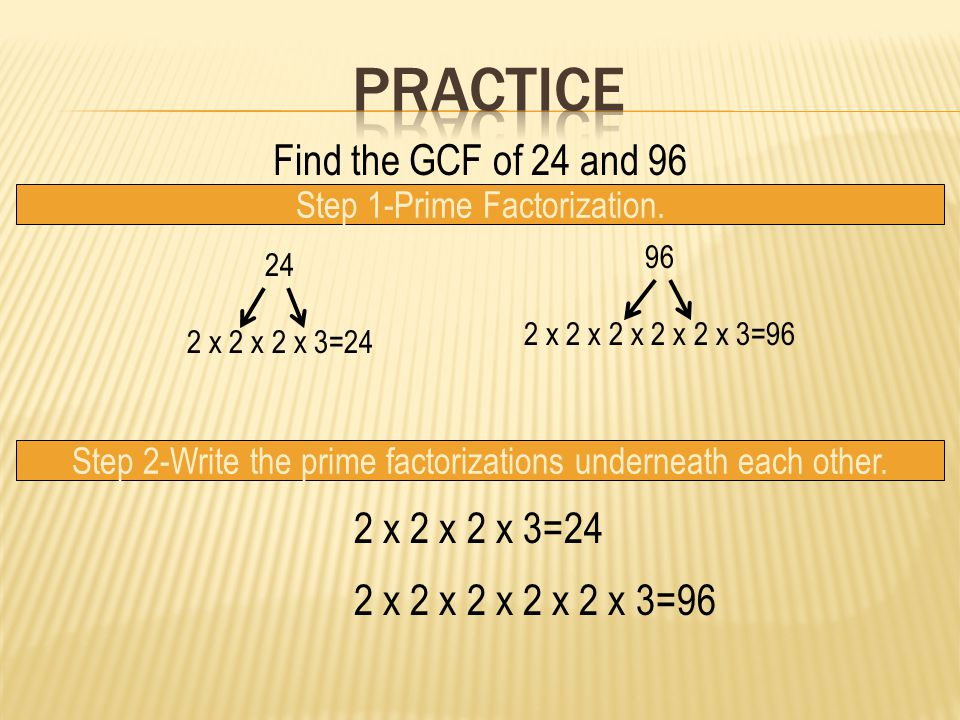 Practice Find the GCF of 24 and 96 2 x 2 x 2 x 3=24