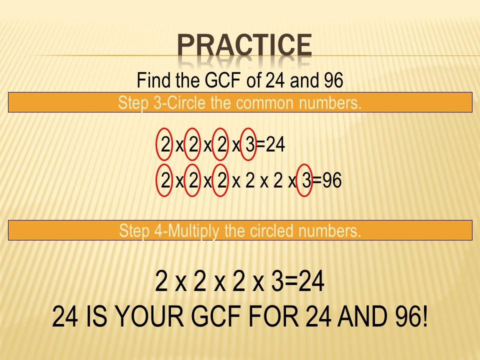 Practice 2 x 2 x 2 x 3=24 24 IS YOUR GCF FOR 24 AND 96!