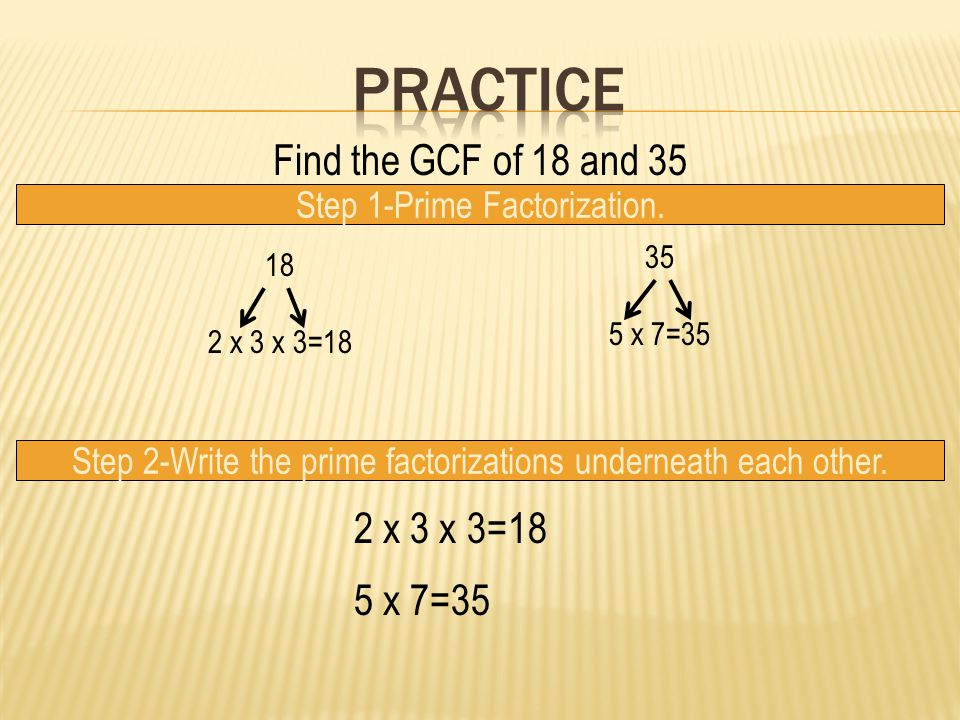Practice Find the GCF of 18 and 35 2 x 3 x 3=18 5 x 7=35