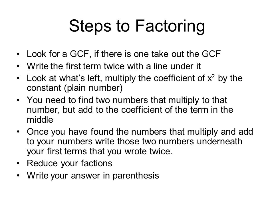 Steps to Factoring Look for a GCF, if there is one take out the GCF