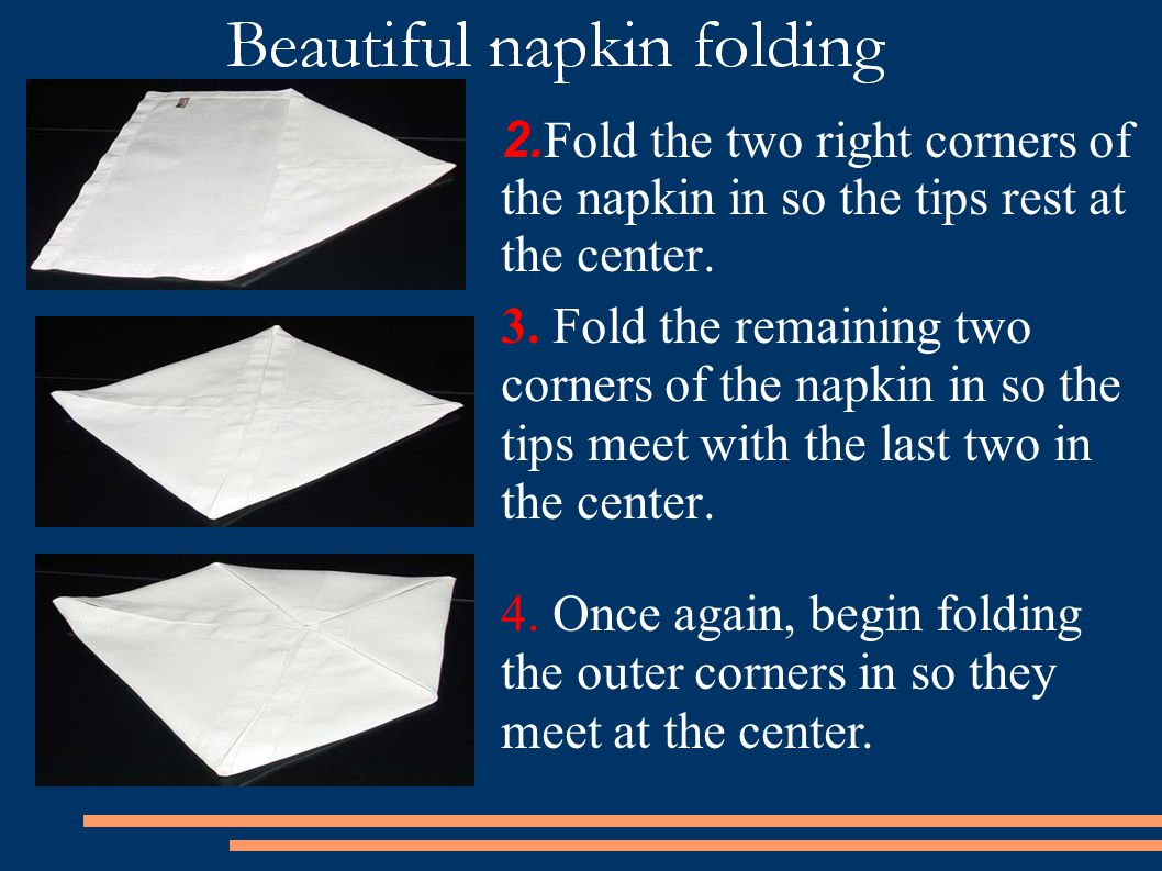 2.Fold the two right corners of the napkin in so the tips rest at the center.