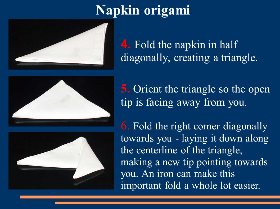 4. Fold the napkin in half diagonally, creating a triangle.