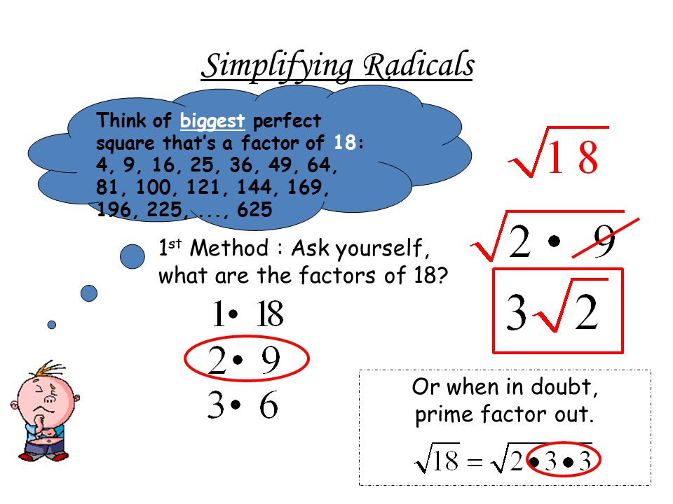 Simplifying Radicals Think of biggest perfect square that's a factor of 18: 4, 9, 16, 25, 36, 49, 64, 81, 100, 121, 144, 169, 196, 225, ..., 625.