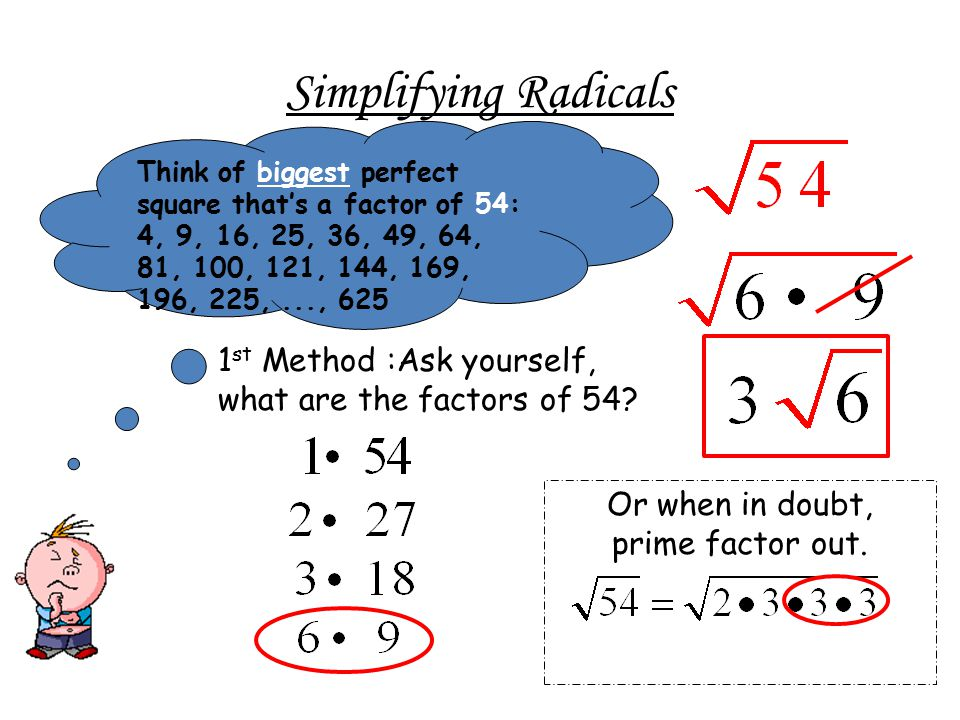 Simplifying Radicals Think of biggest perfect square that's a factor of 54: 4, 9, 16, 25, 36, 49, 64, 81, 100, 121, 144, 169, 196, 225, ..., 625.