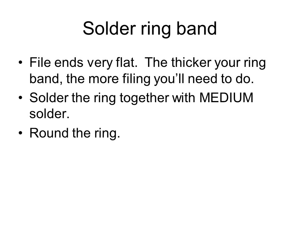 Solder ring band File ends very flat. The thicker your ring band, the more filing you'll need to do.