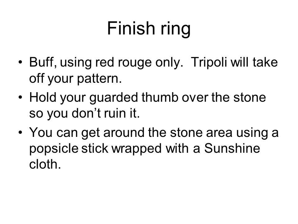 Finish ring Buff, using red rouge only. Tripoli will take off your pattern. Hold your guarded thumb over the stone so you don't ruin it.