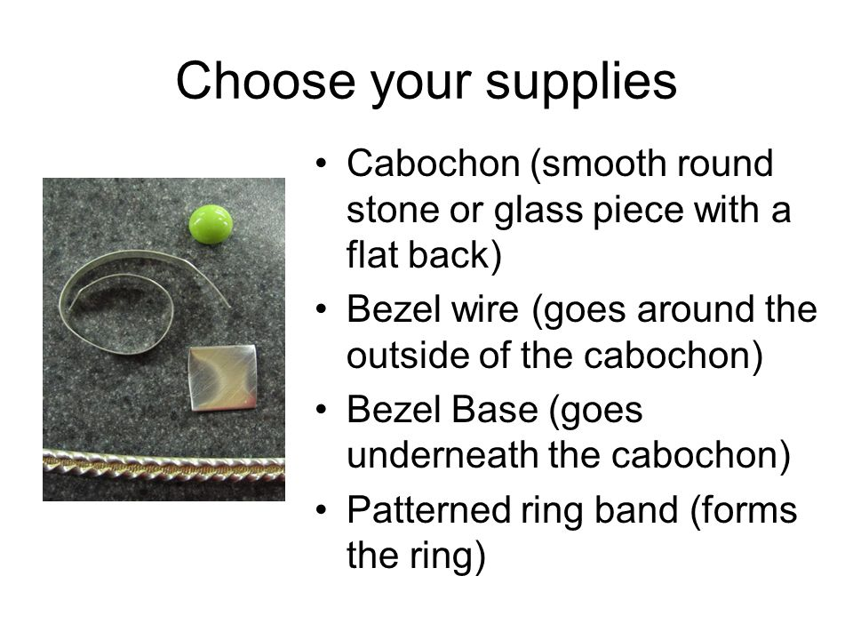 Choose your supplies Cabochon (smooth round stone or glass piece with a flat back) Bezel wire (goes around the outside of the cabochon)