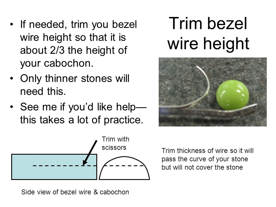 Trim bezel wire height If needed, trim you bezel wire height so that it is about 2/3 the height of your cabochon.