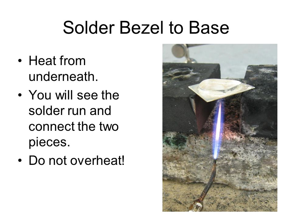 Solder Bezel to Base Heat from underneath.