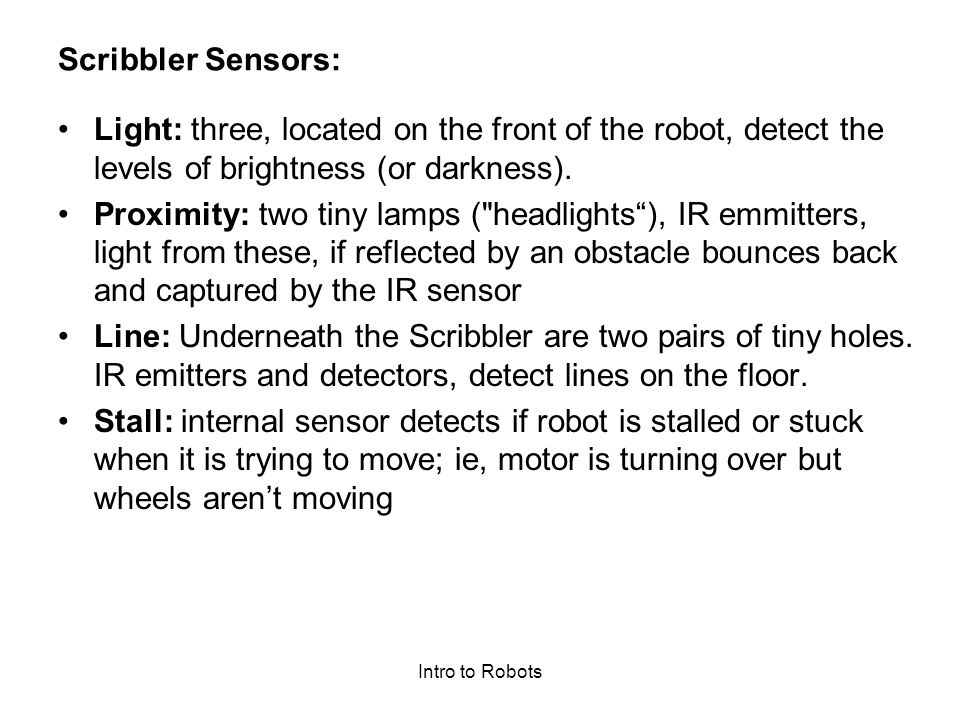 Scribbler Sensors: Light: three, located on the front of the robot, detect the levels of brightness (or darkness).