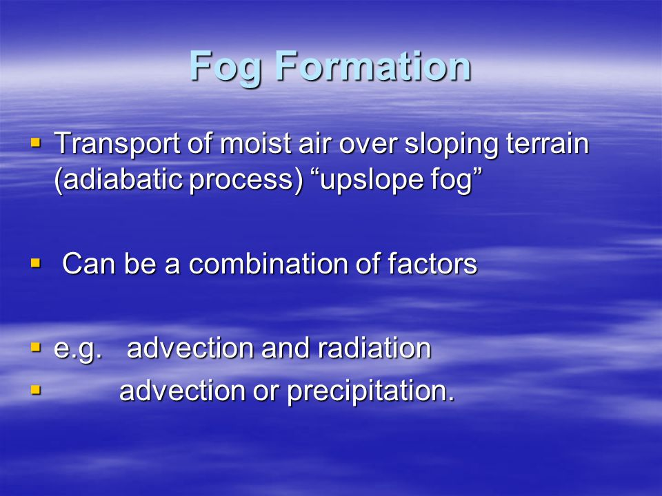 Fog Formation Transport of moist air over sloping terrain (adiabatic process) upslope fog Can be a combination of factors.