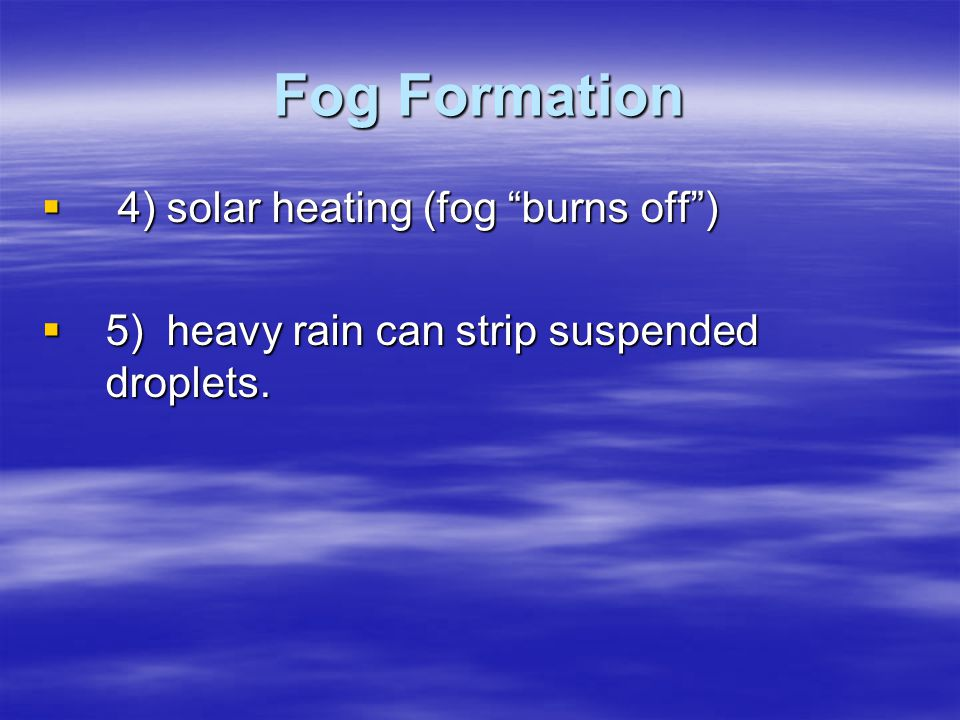 Fog Formation 4) solar heating (fog burns off )
