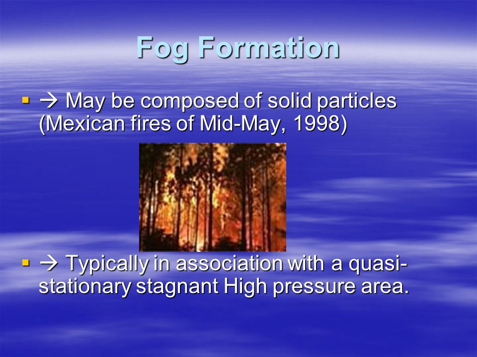 Fog Formation  May be composed of solid particles (Mexican fires of Mid-May, 1998)