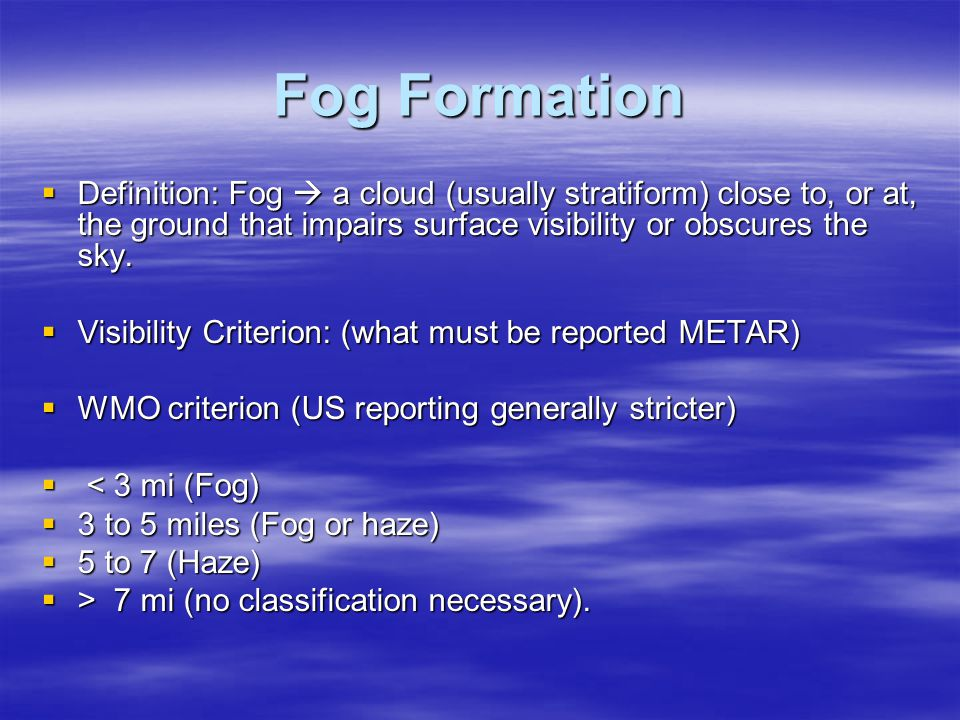 Fog Formation Definition: Fog  a cloud (usually stratiform) close to, or at, the ground that impairs surface visibility or obscures the sky.