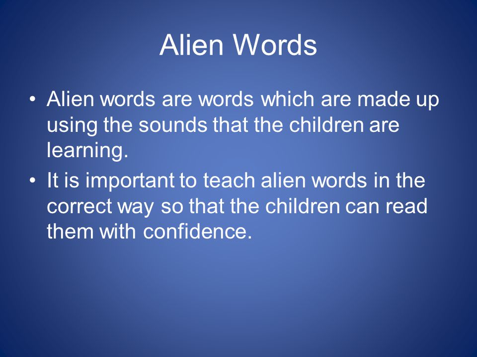Alien Words Alien words are words which are made up using the sounds that the children are learning.