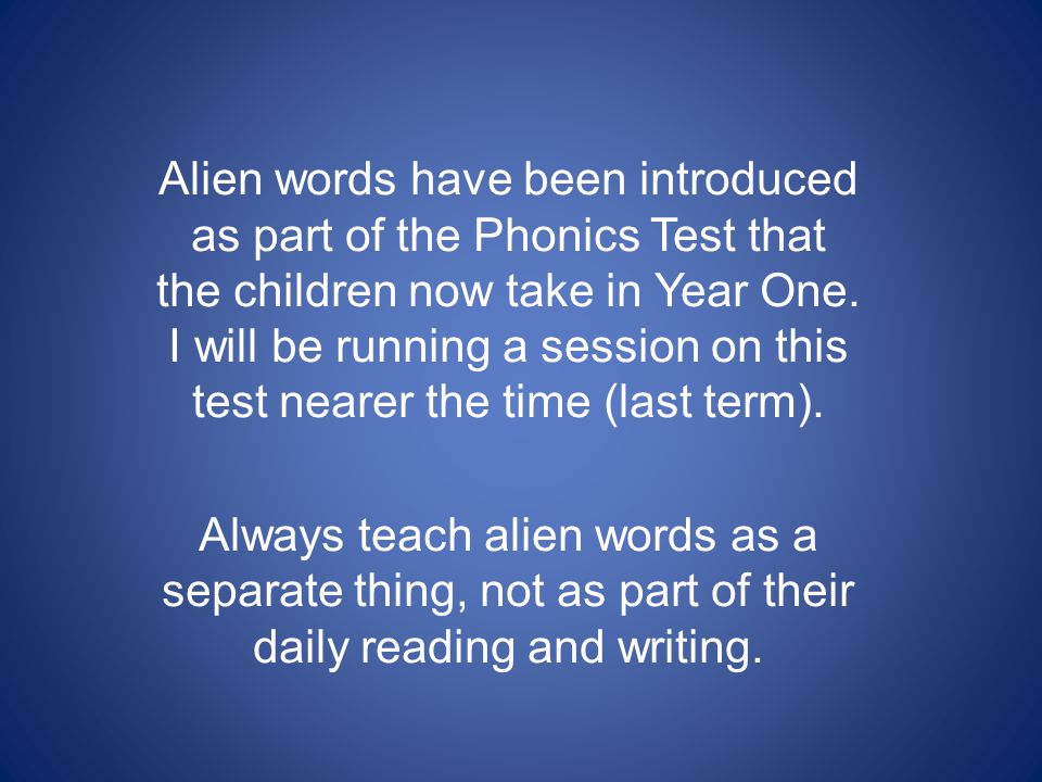 Alien words have been introduced as part of the Phonics Test that the children now take in Year One. I will be running a session on this test nearer the time (last term).