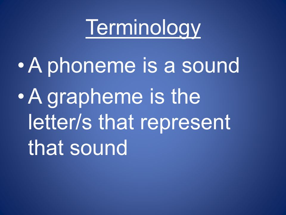 Terminology A phoneme is a sound A grapheme is the letter/s that represent that sound