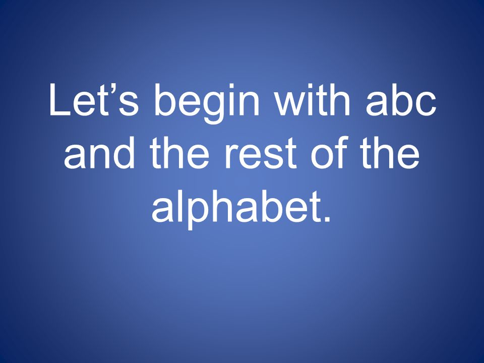 Let's begin with abc and the rest of the alphabet.