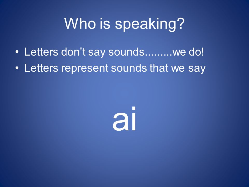 ai Who is speaking Letters don't say sounds.........we do!
