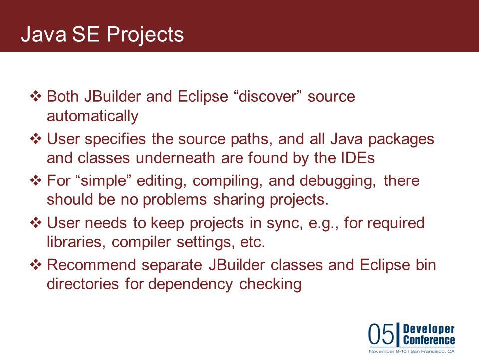 Java SE Projects Both JBuilder and Eclipse discover source automatically.