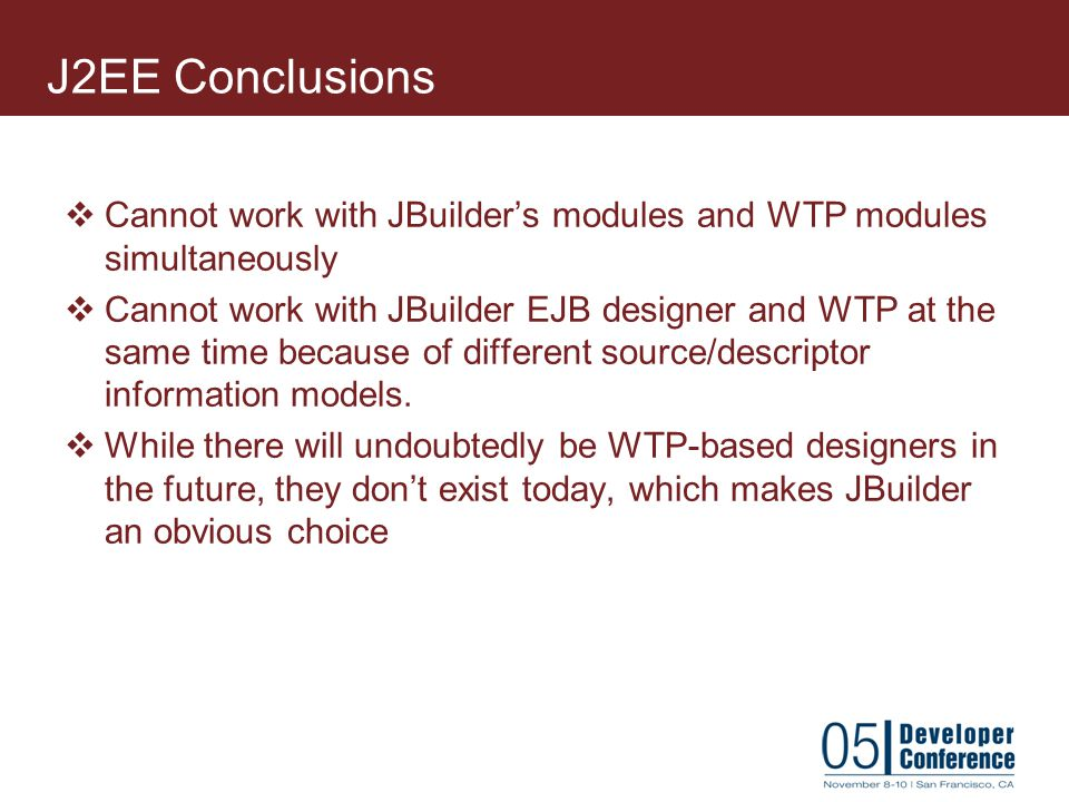 J2EE Conclusions Cannot work with JBuilder's modules and WTP modules simultaneously.