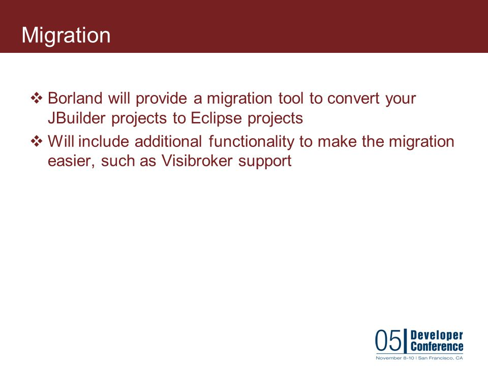 Migration Borland will provide a migration tool to convert your JBuilder projects to Eclipse projects.
