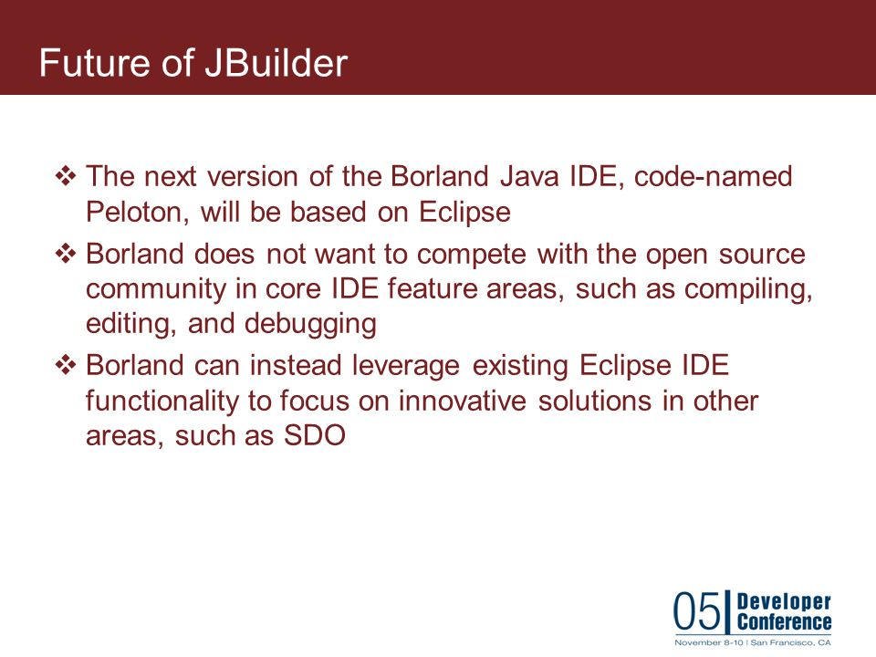 Future of JBuilder The next version of the Borland Java IDE, code-named Peloton, will be based on Eclipse.