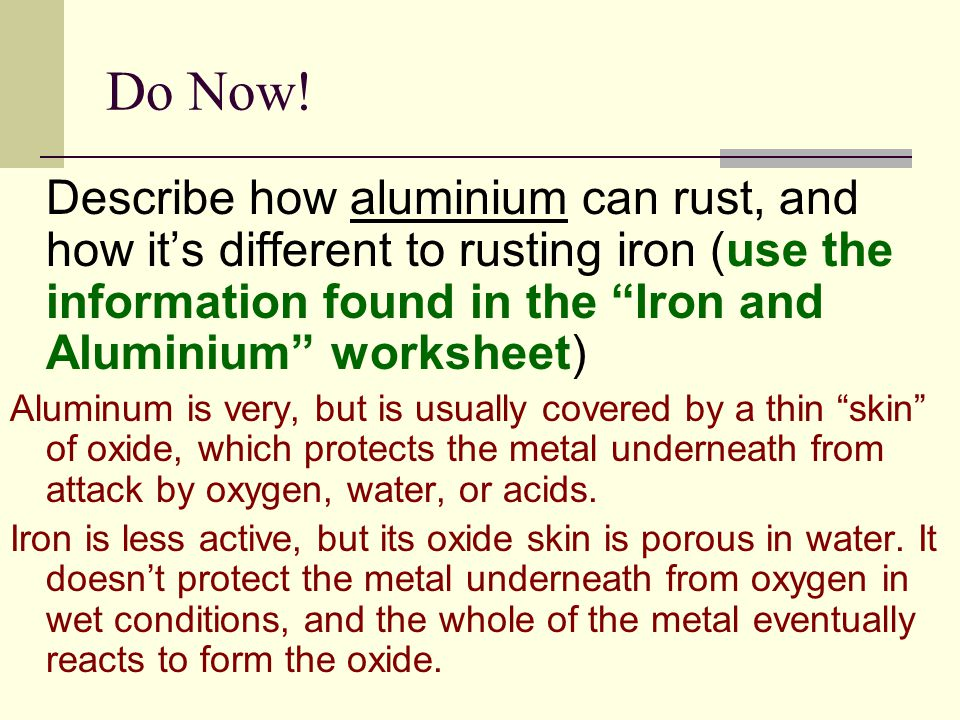 Do Now! Describe how aluminium can rust, and how it's different to rusting iron (use the information found in the Iron and Aluminium worksheet)