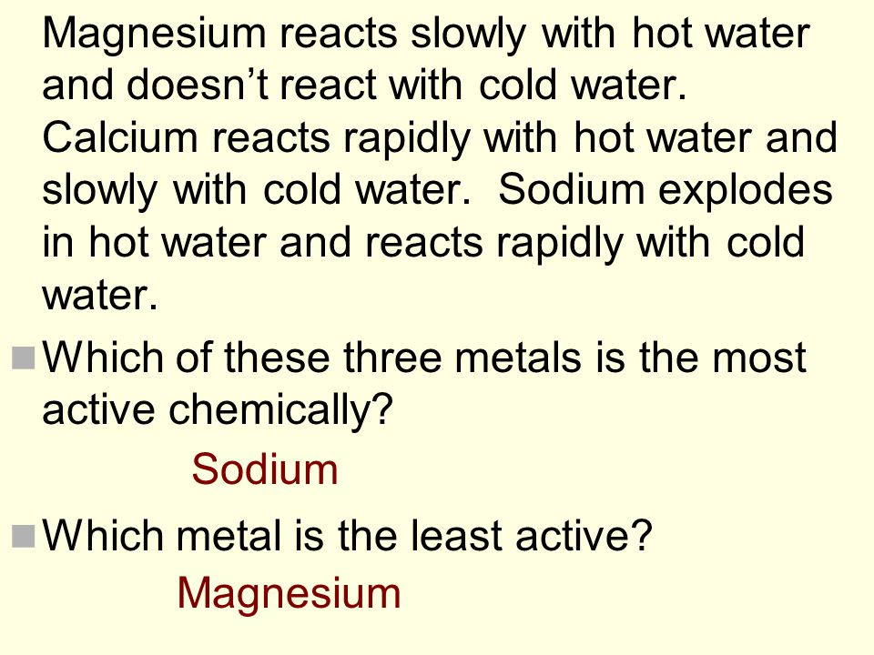 Magnesium reacts slowly with hot water and doesn't react with cold water. Calcium reacts rapidly with hot water and slowly with cold water. Sodium explodes in hot water and reacts rapidly with cold water.