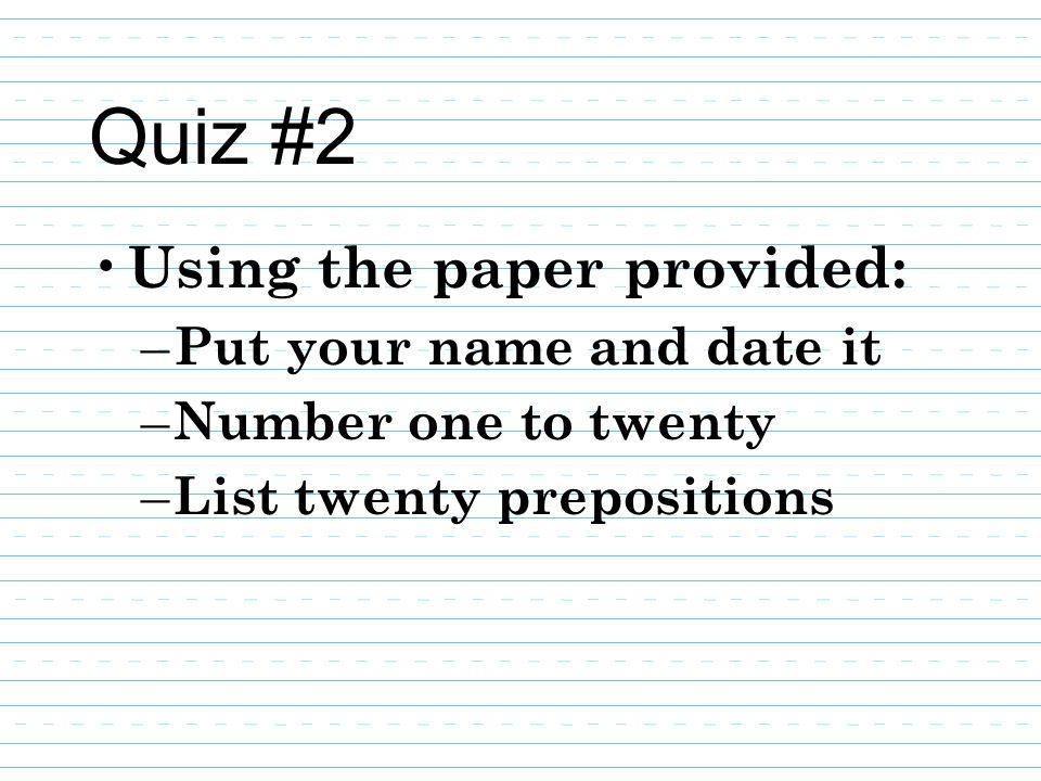 Quiz #2 Using the paper provided: Put your name and date it