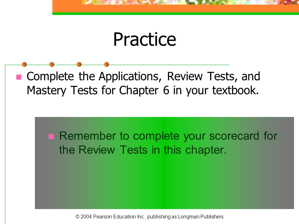 Practice Complete the Applications, Review Tests, and Mastery Tests for Chapter 6 in your textbook.