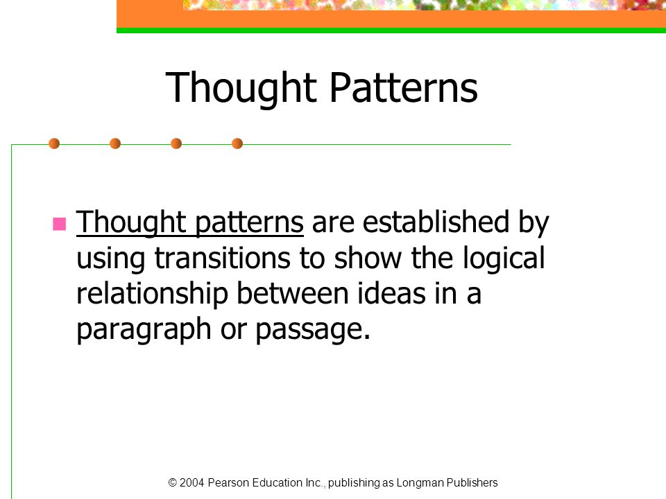 Thought Patterns Thought patterns are established by using transitions to show the logical relationship between ideas in a paragraph or passage.