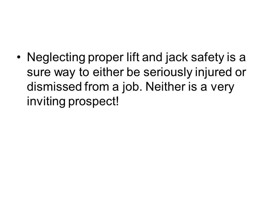 Neglecting proper lift and jack safety is a sure way to either be seriously injured or dismissed from a job.