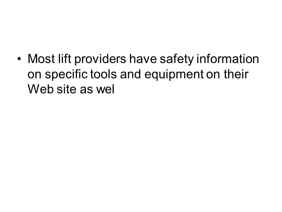 Most lift providers have safety information on specific tools and equipment on their Web site as wel