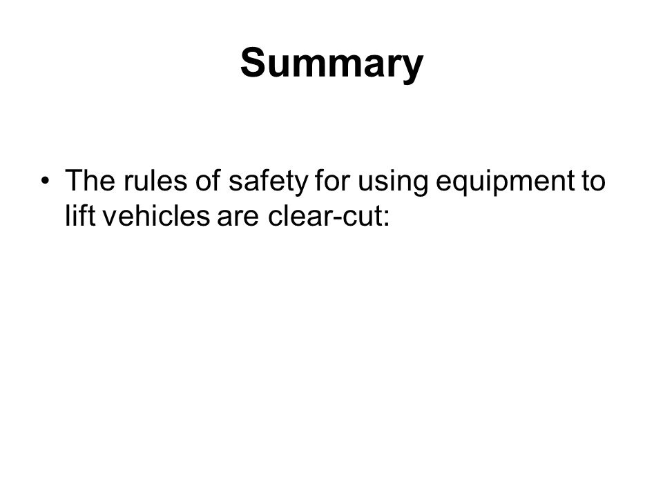 Summary The rules of safety for using equipment to lift vehicles are clear-cut: