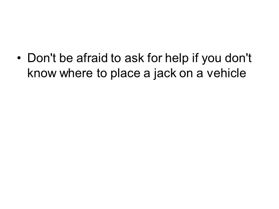 Don t be afraid to ask for help if you don t know where to place a jack on a vehicle