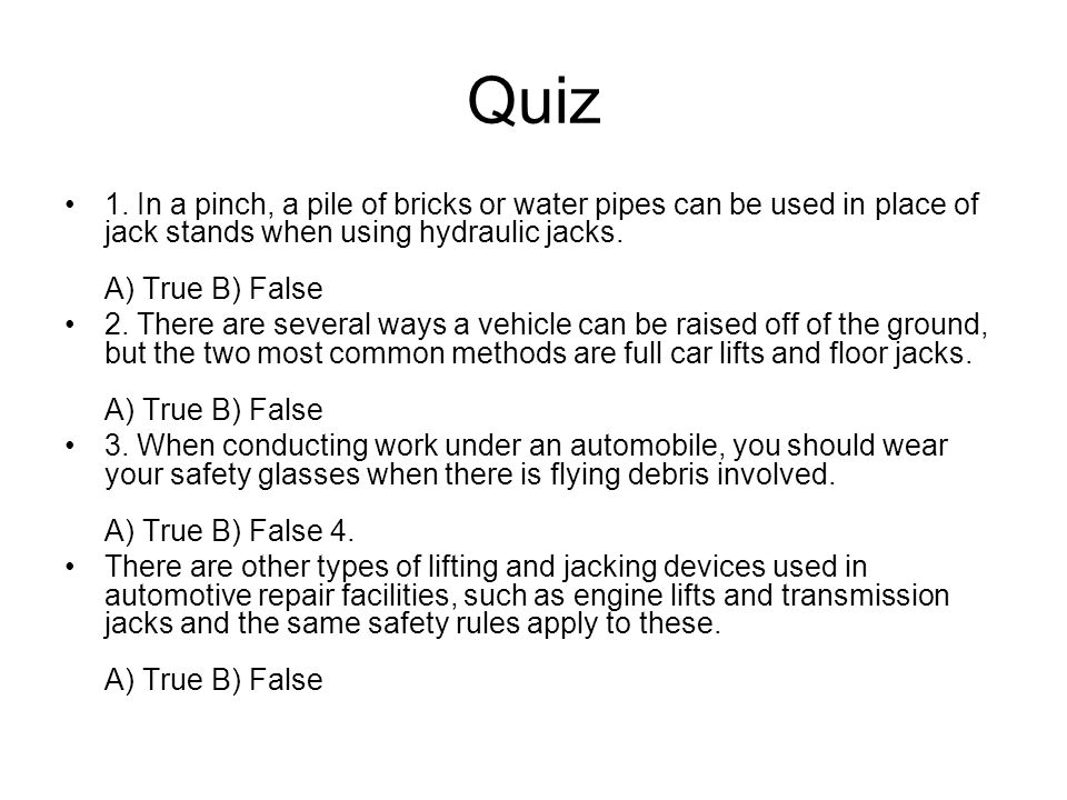 Quiz 1. In a pinch, a pile of bricks or water pipes can be used in place of jack stands when using hydraulic jacks. A) True B) False.