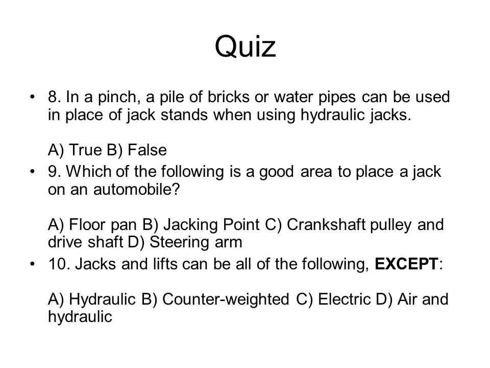 Quiz 8. In a pinch, a pile of bricks or water pipes can be used in place of jack stands when using hydraulic jacks. A) True B) False.