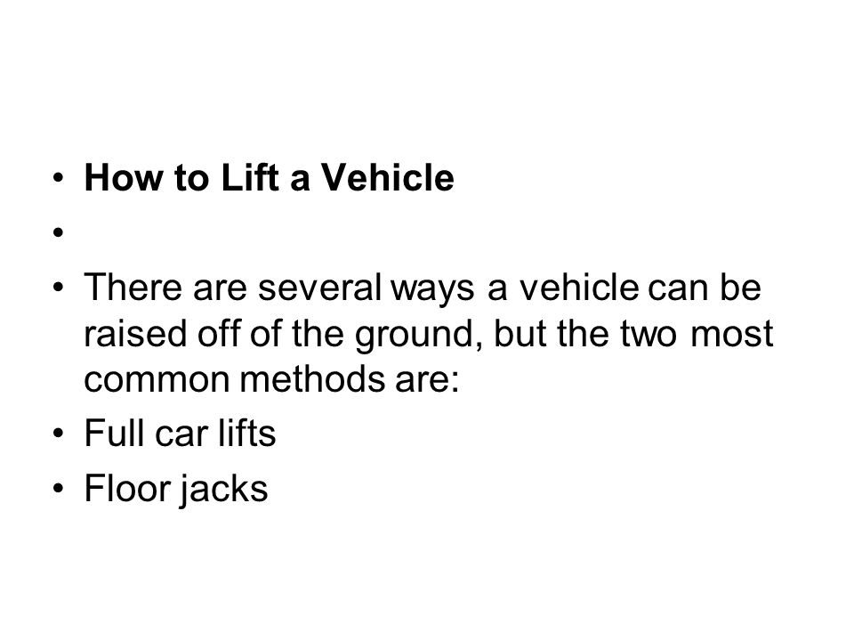 How to Lift a Vehicle There are several ways a vehicle can be raised off of the ground, but the two most common methods are: