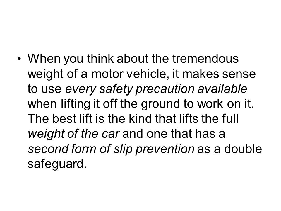 When you think about the tremendous weight of a motor vehicle, it makes sense to use every safety precaution available when lifting it off the ground to work on it.