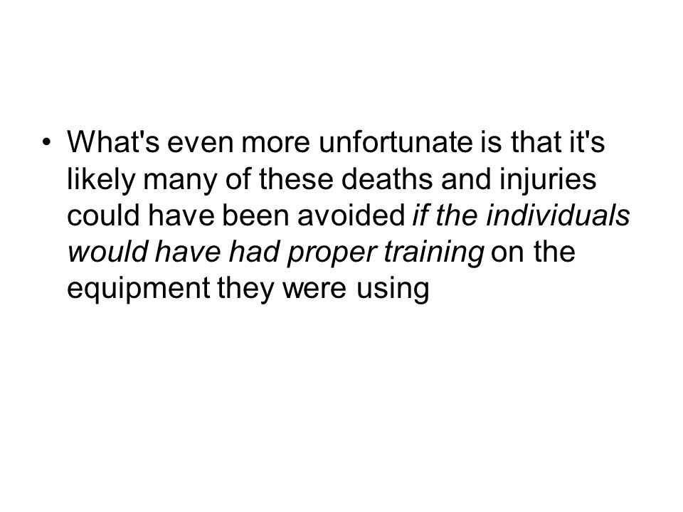 What s even more unfortunate is that it s likely many of these deaths and injuries could have been avoided if the individuals would have had proper training on the equipment they were using