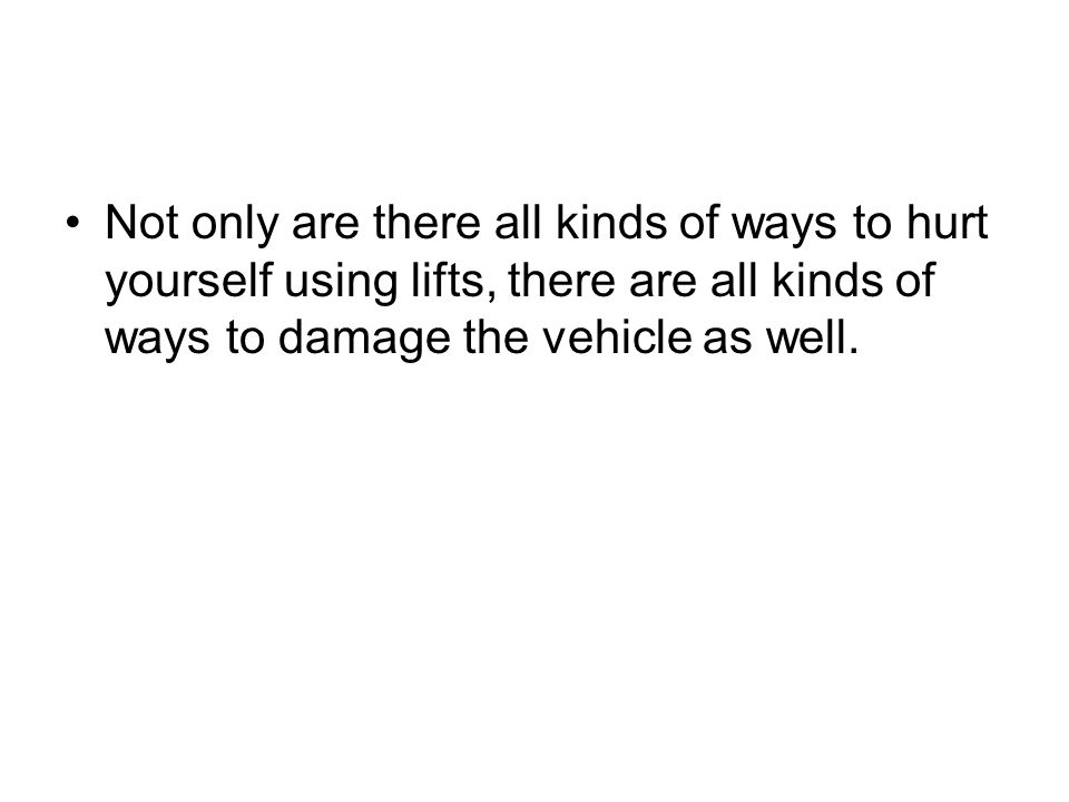 Not only are there all kinds of ways to hurt yourself using lifts, there are all kinds of ways to damage the vehicle as well.