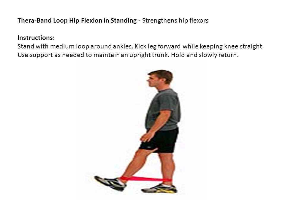 Thera-Band Loop Hip Flexion in Standing - Strengthens hip flexors Instructions: Stand with medium loop around ankles.