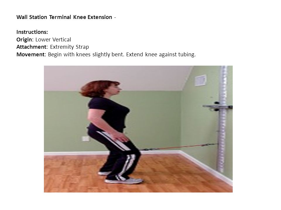 Wall Station Terminal Knee Extension - Instructions: Origin: Lower Vertical Attachment: Extremity Strap Movement: Begin with knees slightly bent.
