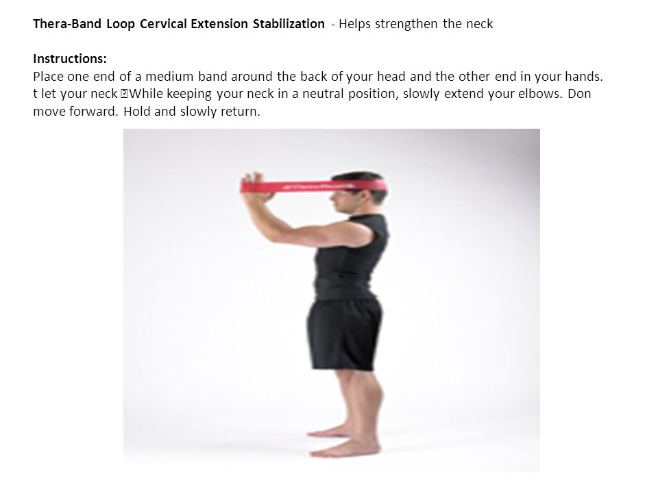Thera-Band Loop Cervical Extension Stabilization - Helps strengthen the neck Instructions: Place one end of a medium band around the back of your head and the other end in your hands.