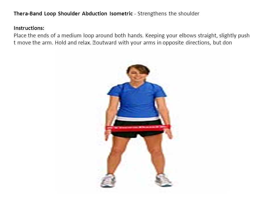 Thera-Band Loop Shoulder Abduction Isometric - Strengthens the shoulder Instructions: Place the ends of a medium loop around both hands.