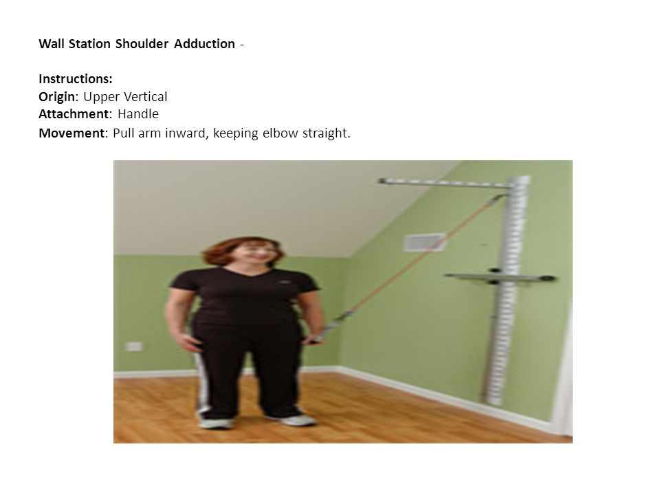 Wall Station Shoulder Adduction - Instructions: Origin: Upper Vertical Attachment: Handle Movement: Pull arm inward, keeping elbow straight.